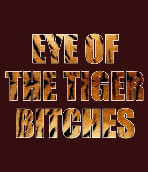 Eye of the tiger bitches