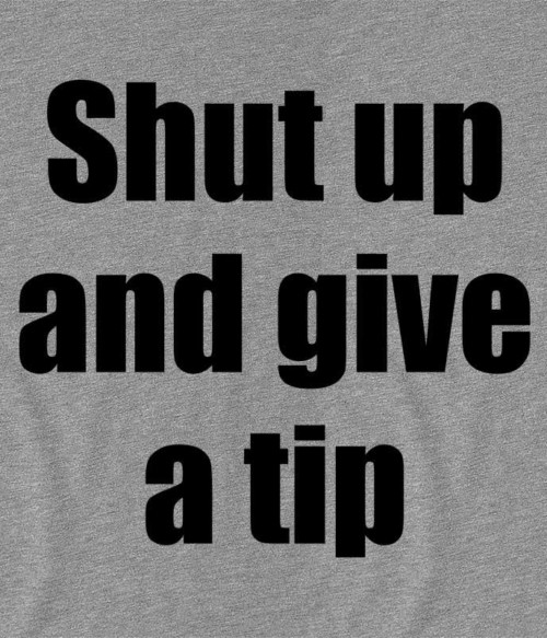 Shut up and give a tip