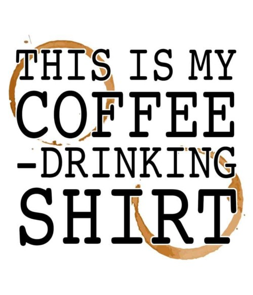 This is my coffee drinking shirt