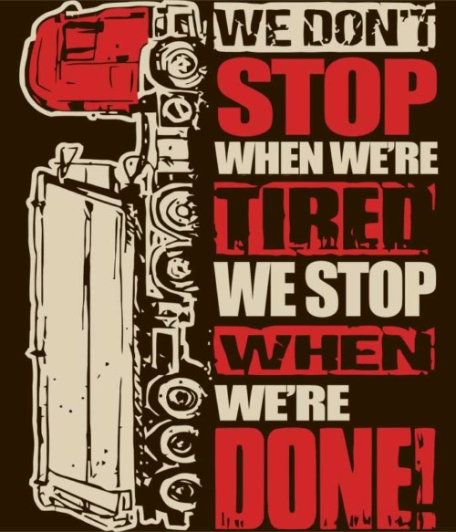 We don't stop when we're tired
